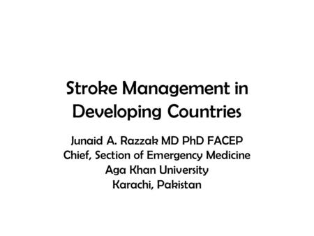 Stroke Management in Developing Countries Junaid A. Razzak MD PhD FACEP Chief, Section of Emergency Medicine Aga Khan University Karachi, Pakistan.