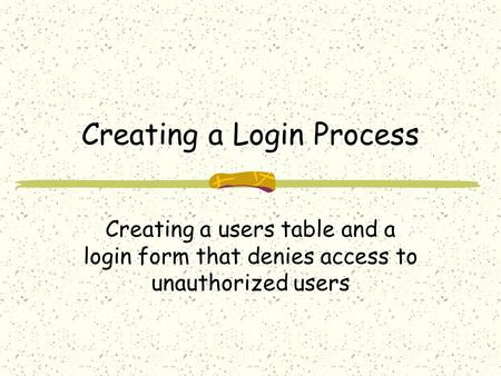 Creating a Login Process Creating a users table and a login form that denies access to unauthorized users.