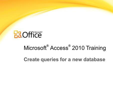 Microsoft ® Access ® 2010 Training Create queries for a new database.