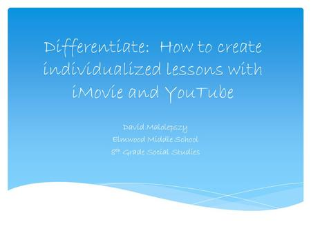 Differentiate: How to create individualized lessons with iMovie and YouTube David Malolepszy Elmwood Middle School 8 th Grade Social Studies.