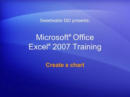 Microsoft ® Office Excel ® 2007 Training Create a chart Sweetwater ISD presents: