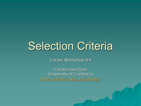 Selection Criteria Career Workshop #4 Careers Services University of Canberra www.canberra.edu.au/careers.