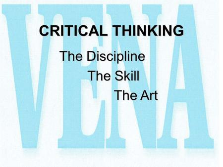 CRITICAL THINKING The Discipline The Skill The Art.