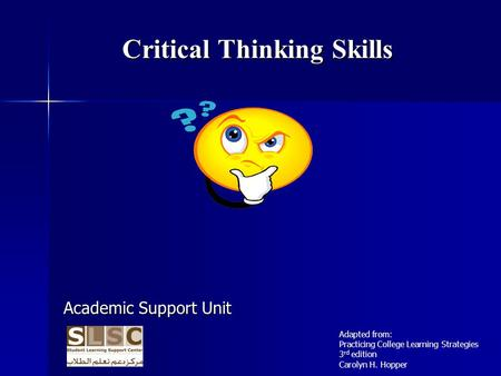 Critical Thinking Skills Academic Support Unit Adapted from: Practicing College Learning Strategies 3 rd edition Carolyn H. Hopper.