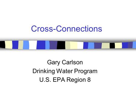 Cross-Connections Gary Carlson Drinking Water Program U.S. EPA Region 8.