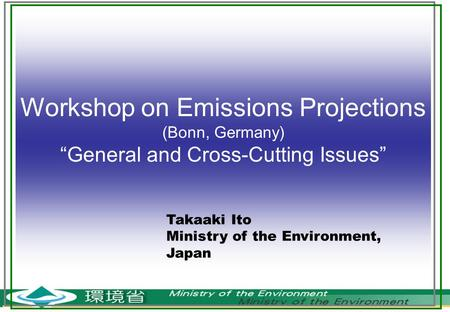 "Workshop on Emissions Projections (Bonn, Germany) ""General and Cross-Cutting Issues"" Takaaki Ito Ministry of the Environment, Japan."