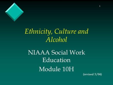 1 Ethnicity, Culture and Alcohol NIAAA Social Work Education Module 10H (revised 3/04)