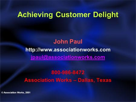 Achieving Customer Delight John Paul  800-986-8472 Association Works – Dallas, Texas © Association.