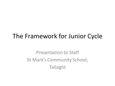 The Framework for Junior Cycle Presentation to Staff St Mark's Community School, Tallaght.