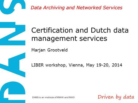 DANS is an institute of KNAW and NWO Data Archiving and Networked Services Certification and Dutch data management services Marjan Grootveld LIBER workshop,