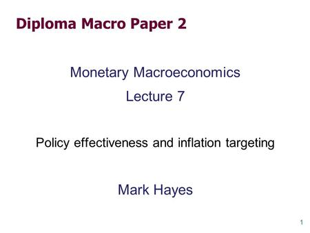 1 Diploma Macro Paper 2 Monetary Macroeconomics Lecture 7 Policy effectiveness and inflation targeting Mark Hayes.