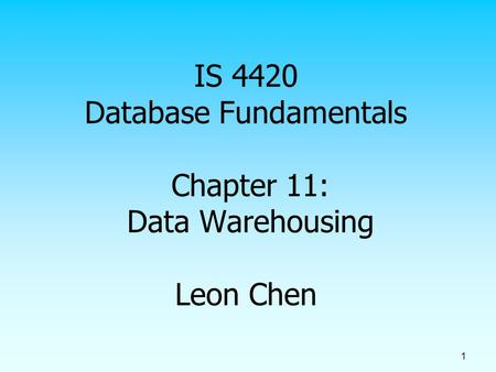 IS 4420 Database Fundamentals Chapter 11: Data Warehousing Leon Chen