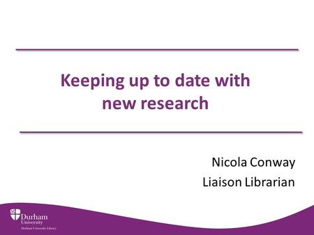 Keeping up to date with new research Nicola Conway Liaison Librarian.