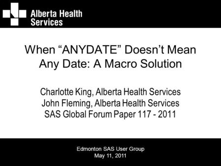 "When ""ANYDATE"" Doesn't Mean Any Date: A Macro Solution Charlotte King, Alberta Health Services John Fleming, Alberta Health Services SAS Global Forum Paper."