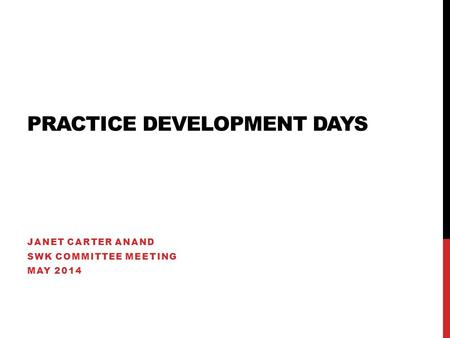 PRACTICE DEVELOPMENT DAYS JANET CARTER ANAND SWK COMMITTEE MEETING MAY 2014.