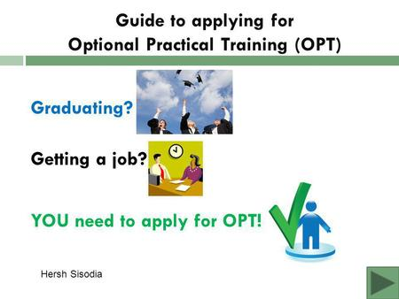 Guide to applying for Optional Practical Training (OPT) Graduating? Getting a job? YOU need to apply for OPT! Hersh Sisodia.