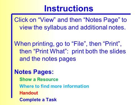 "Click on ""View"" and then ""Notes Page"" to view the syllabus and additional notes. When printing, go to ""File"", then ""Print"", then ""Print What"": print both."