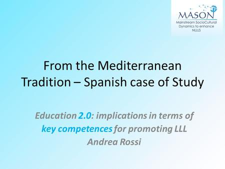 From the Mediterranean Tradition – Spanish case of Study Education 2.0: implications in terms of key competences for promoting LLL Andrea Rossi.
