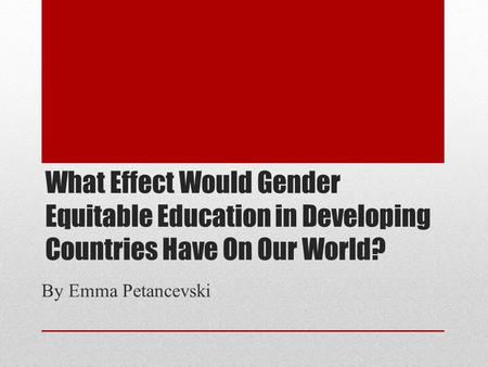 What Effect Would Gender Equitable Education in Developing Countries Have On Our World? By Emma Petancevski.