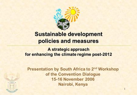 1 Sustainable development policies and measures A strategic approach for enhancing the climate regime post-2012 Presentation by South Africa to 2 nd Workshop.
