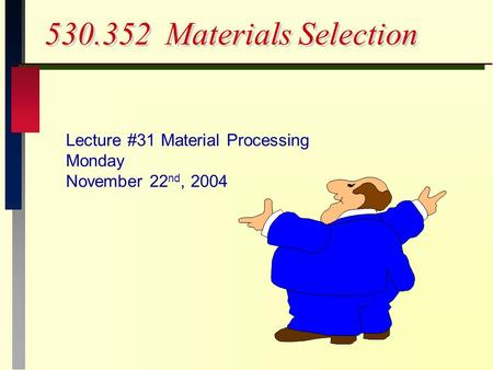 530.352 Materials Selection Lecture #31 Material Processing Monday November 22 nd, 2004.