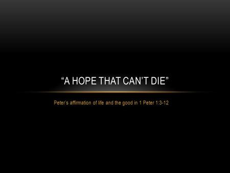 "Peter's affirmation of life and the good in 1 Peter 1:3-12 ""A HOPE THAT CAN'T DIE"""
