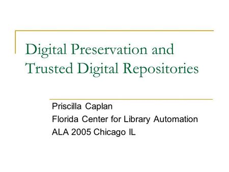 Digital Preservation and Trusted Digital Repositories Priscilla Caplan Florida Center for Library Automation ALA 2005 Chicago IL.
