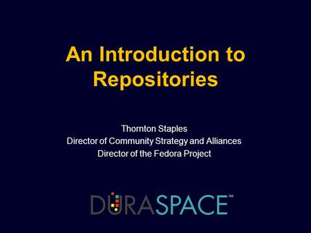 An Introduction to Repositories Thornton Staples Director of Community Strategy and Alliances Director of the Fedora Project.