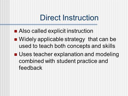 Direct Instruction Also called explicit instruction Widely applicable strategy that can be used to teach both concepts and skills Uses teacher explanation.