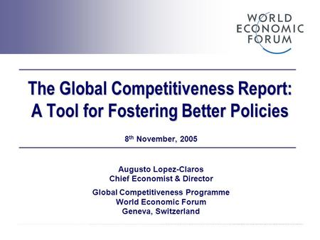 The Global Competitiveness Report: A Tool for Fostering Better Policies 8 th November, 2005 Augusto Lopez-Claros Chief Economist & Director Global Competitiveness.