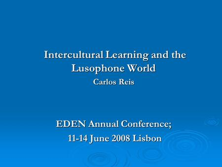 Intercultural Learning and the Lusophone World Intercultural Learning and the Lusophone World Carlos Reis EDEN Annual Conference; 11-14 June 2008 Lisbon.