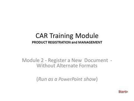 CAR Training Module PRODUCT REGISTRATION and MANAGEMENT Module 2 - Register a New Document - Without Alternate Formats (Run as a PowerPoint show)