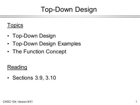 CMSC 104, Version 9/011 Top-Down Design Topics Top-Down Design Top-Down Design Examples The Function Concept Reading Sections 3.9, 3.10.