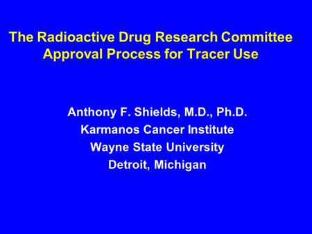 The Radioactive Drug Research Committee Approval Process for Tracer Use Anthony F. Shields, M.D., Ph.D. Karmanos Cancer Institute Wayne State University.