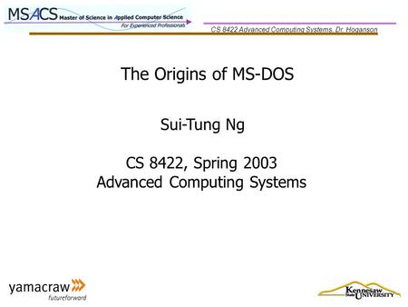 CS 8422 Advanced Computing Systems, Dr. Hoganson The Origins of MS-DOS Sui-Tung Ng CS 8422, Spring 2003 Advanced Computing Systems.