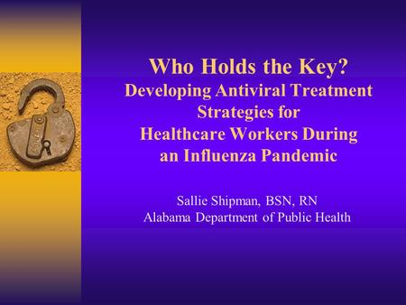 Who Holds the Key? Developing Antiviral Treatment Strategies for Healthcare Workers During an Influenza Pandemic Sallie Shipman, BSN, RN Alabama Department.