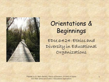Orientations & Beginnings EDU 6424: Ethics and Diversity in Educational Organizations Prepared by Dr. Martin Barlosky, Faculty of Education, University.