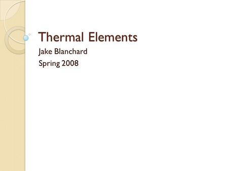 Thermal Elements Jake Blanchard Spring 2008. Thermal Elements These elements calculate temperatures in solids There are 1-D, 2-D, and 3-D elements All.