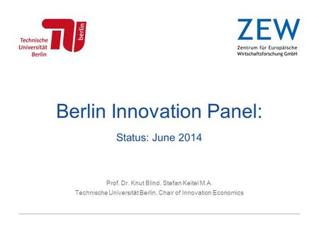 Berlin Innovation Panel: Status: June 2014 Prof. Dr. Knut Blind, Stefan Keitel M.A. Technische Universität Berlin, Chair of Innovation Economics.