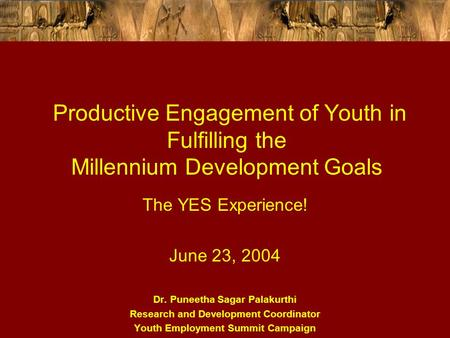 Productive Engagement of Youth in Fulfilling the Millennium Development Goals The YES Experience! June 23, 2004 Dr. Puneetha Sagar Palakurthi Research.