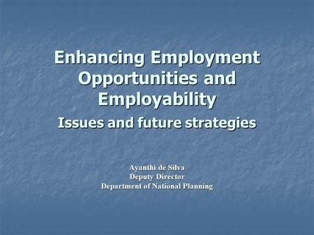 Enhancing Employment Opportunities and Employability Issues and future strategies Ayanthi de Silva Deputy Director Department of National Planning.
