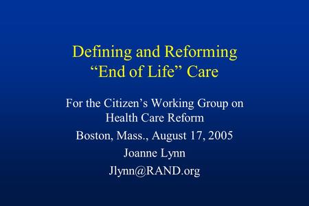 "Defining and Reforming ""End of Life"" Care For the Citizen's Working Group on Health Care Reform Boston, Mass., August 17, 2005 Joanne Lynn"