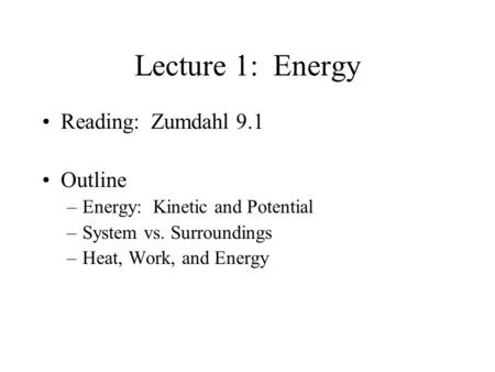 Lecture 1: Energy Reading: Zumdahl 9.1 Outline –Energy: Kinetic and Potential –System vs. Surroundings –Heat, Work, and Energy.