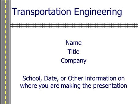 Transportation Engineering Name Title Company School, Date, or Other information on where you are making the presentation.