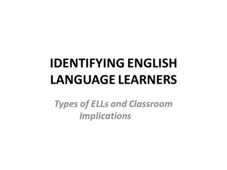 IDENTIFYING ENGLISH LANGUAGE LEARNERS Types of ELLs and Classroom Implications.
