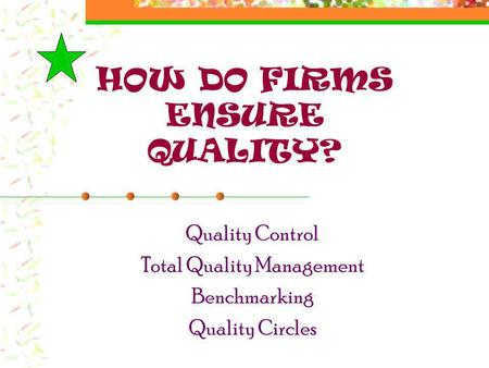 HOW DO FIRMS ENSURE QUALITY? Quality Control Total Quality Management Benchmarking Quality Circles.