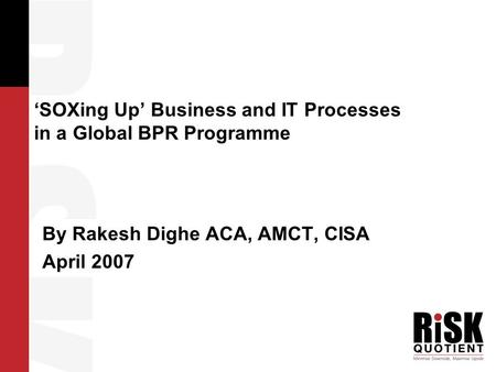 'SOXing Up' Business and IT Processes in a Global BPR Programme By Rakesh Dighe ACA, AMCT, CISA April 2007.