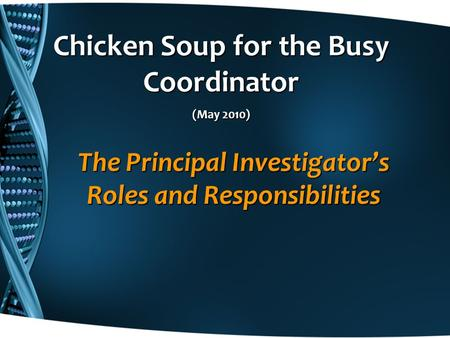 The Principal Investigator's Roles and Responsibilities Chicken Soup for the Busy Coordinator (May 2010)