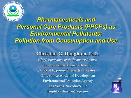 Pharmaceuticals and Personal Care Products (PPCPs) as <strong>Environmental</strong> Pollutants: Pollution from Consumption and Use Christian G. Daughton, Ph.D. Chief,