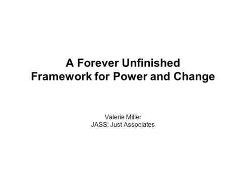 A Forever Unfinished Framework for Power and Change Valerie Miller JASS: Just Associates.